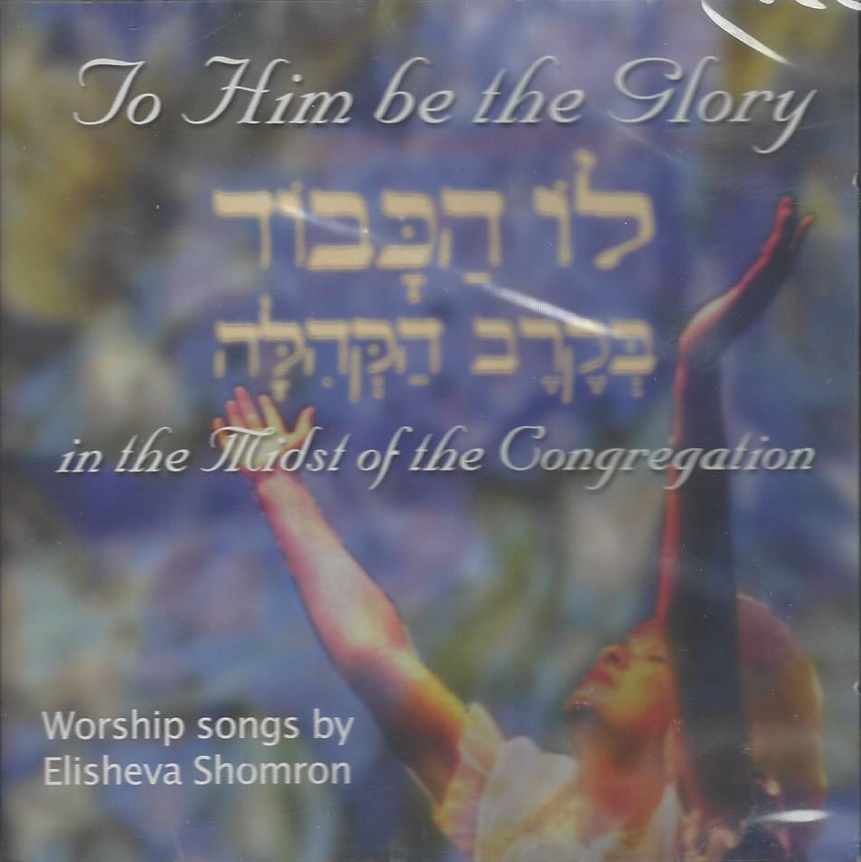 TO HIM BE THE GLORY - Elisheva SHOMRON  Chants de louange et d'adoration par Elisheva Shomron. Le livret comprend les paroles en hébreu et la musique.